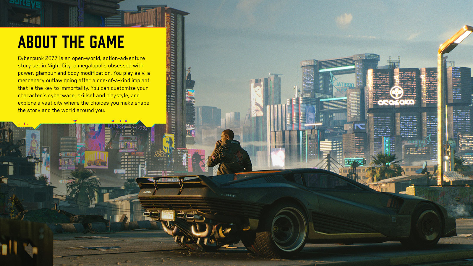 Cyberpunk 2077 is an open-world, action-adventure story set in Night City, a megalopolis obsessed with power, glamour and body modification. You play as V, a mercenary outlaw going after a one-of-a-kind implant that is the key to immortality. You can customize your character's cyberware, skillset and playstyle, and explore a vast city where the choices you make shape the story and the world around you.